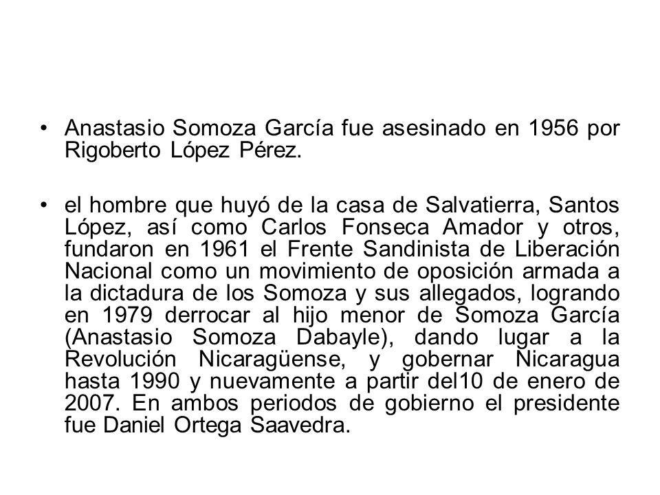 Anastasio Somoza García fue asesinado en 1956 por Rigoberto López Pérez. el hombre que huyó de la casa de Salvatierra, Santos López, así como Carlos F