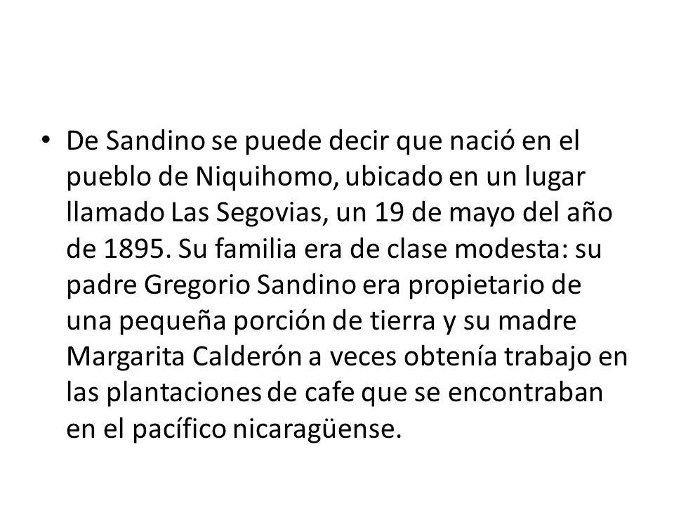 De Sandino se puede decir que nació en el pueblo de Niquihomo, ubicado en un lugar llamado Las Segovias, un 19 de mayo del año de 1895. Su familia era