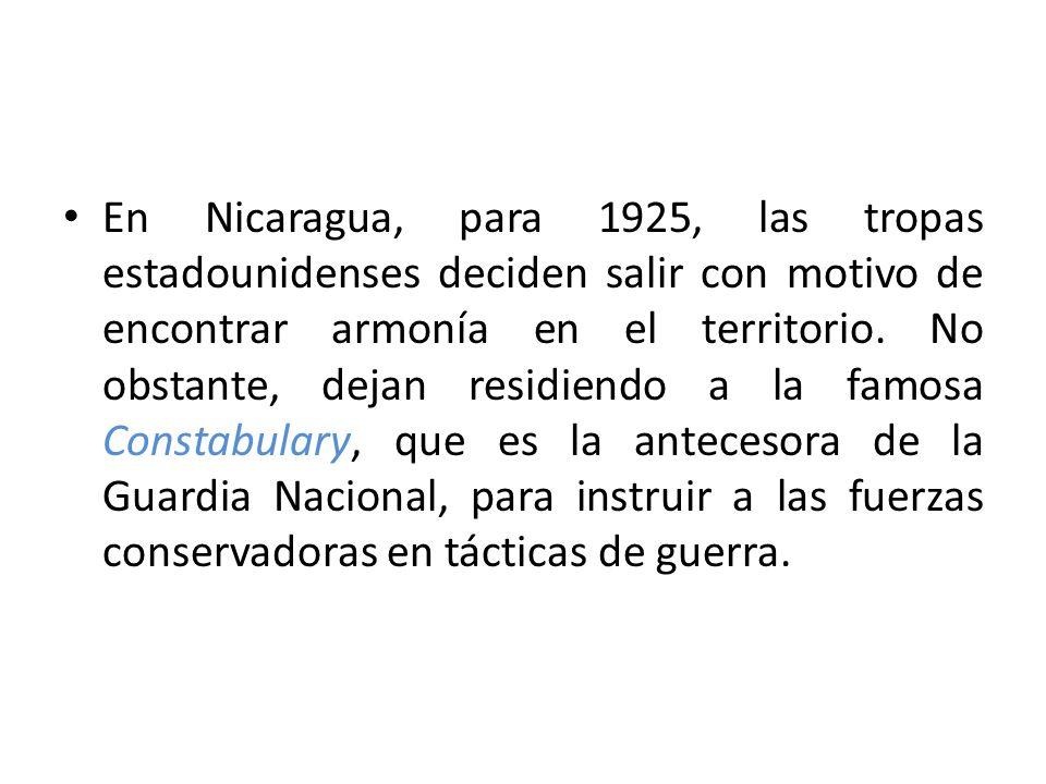En Nicaragua, para 1925, las tropas estadounidenses deciden salir con motivo de encontrar armonía en el territorio. No obstante, dejan residiendo a la