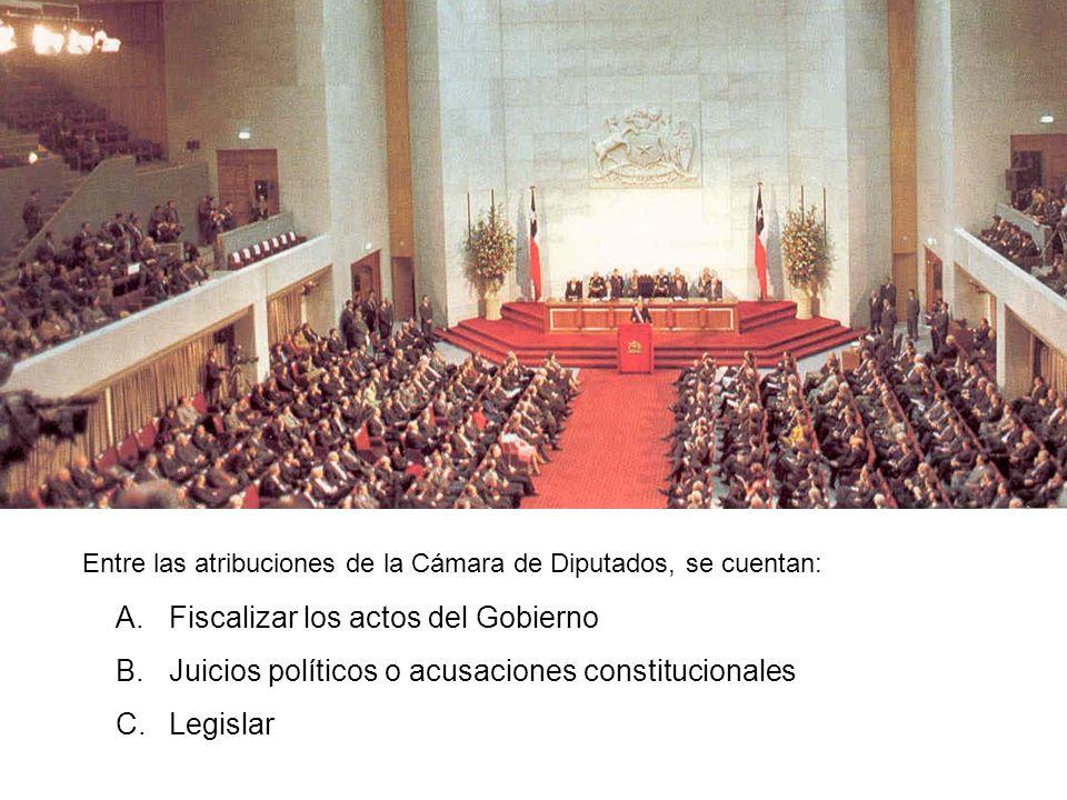 Entre las atribuciones de la Cámara de Diputados, se cuentan: A.Fiscalizar los actos del Gobierno B.Juicios políticos o acusaciones constitucionales C