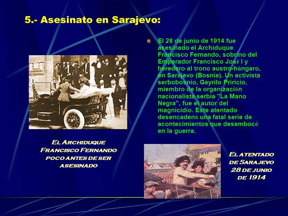 5.- Asesinato en Sarajevo: El 28 de junio de 1914 fue asesinado el Archiduque Francisco Fernando, sobrino del Emperador Francisco Jos é I y heredero al trono austro-h ú ngaro, en Sarajevo (Bosnia).