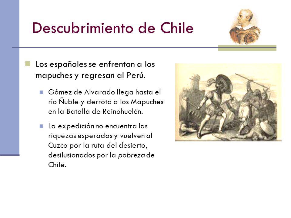 Descubrimiento de Chile Los españoles se enfrentan a los mapuches y regresan al Perú. Gómez de Alvarado llega hasta el río Ñuble y derrota a los Mapuc