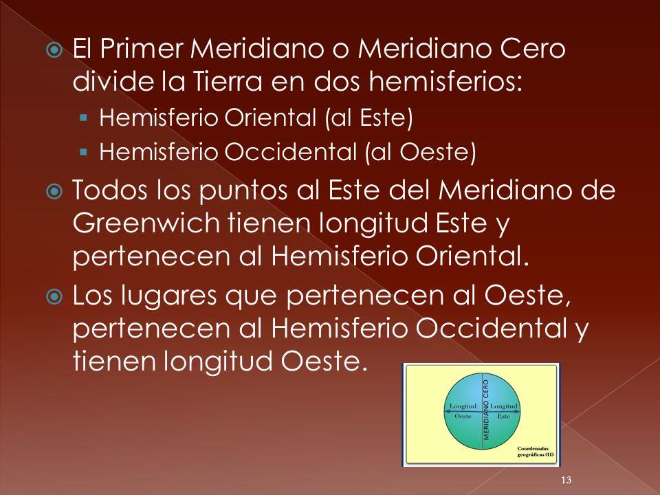 El Primer Meridiano o Meridiano Cero divide la Tierra en dos hemisferios: Hemisferio Oriental (al Este) Hemisferio Occidental (al Oeste) Todos los pun