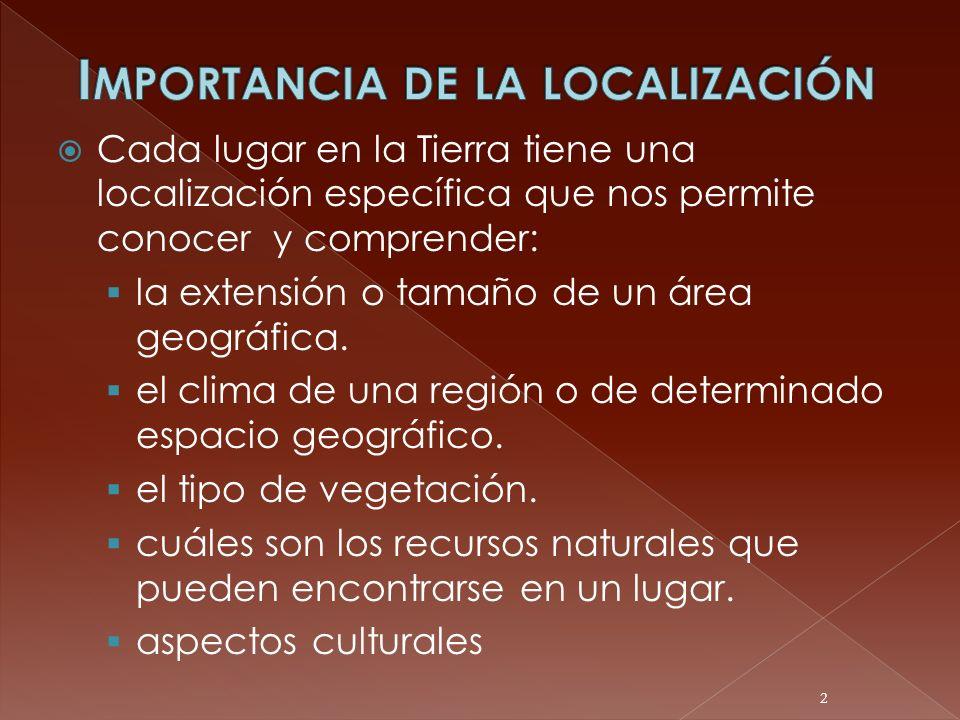 Cada lugar en la Tierra tiene una localización específica que nos permite conocer y comprender: la extensión o tamaño de un área geográfica. el clima