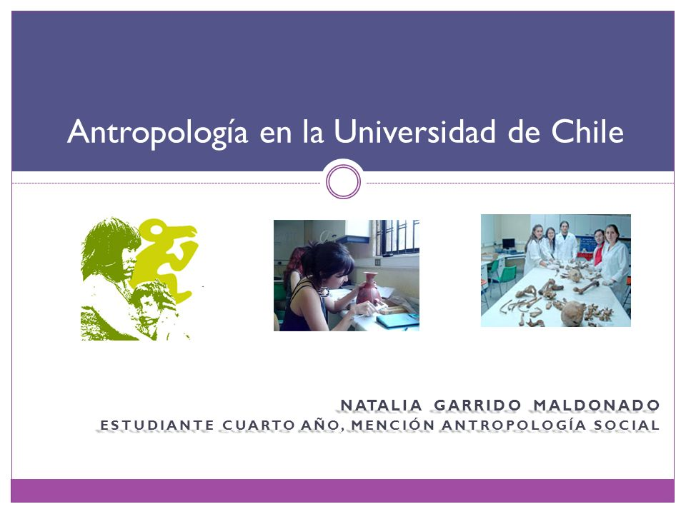 NATALIA GARRIDO MALDONADO ESTUDIANTE CUARTO AÑO, MENCIÓN ANTROPOLOGÍA SOCIAL Antropología en la Universidad de Chile