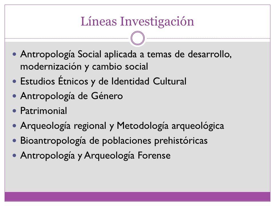 Líneas Investigación Antropología Social aplicada a temas de desarrollo, modernización y cambio social Estudios Étnicos y de Identidad Cultural Antrop