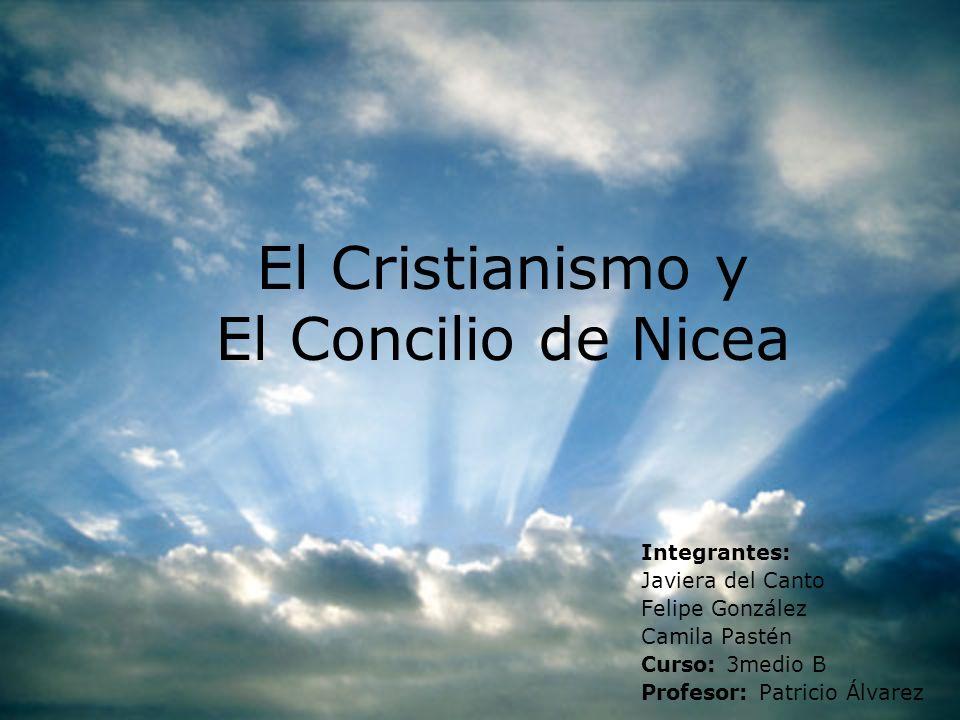 El Cristianismo y El Concilio de Nicea Integrantes: Javiera del Canto Felipe González Camila Pastén Curso: 3medio B Profesor: Patricio Álvarez