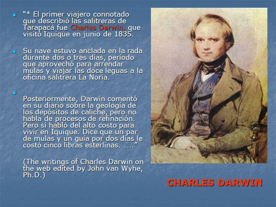 * El primer viajero connotado que describió las salitreras de Tarapacá fue Charles Darwin, que visitó Iquique en junio de 1835. * El primer viajero co