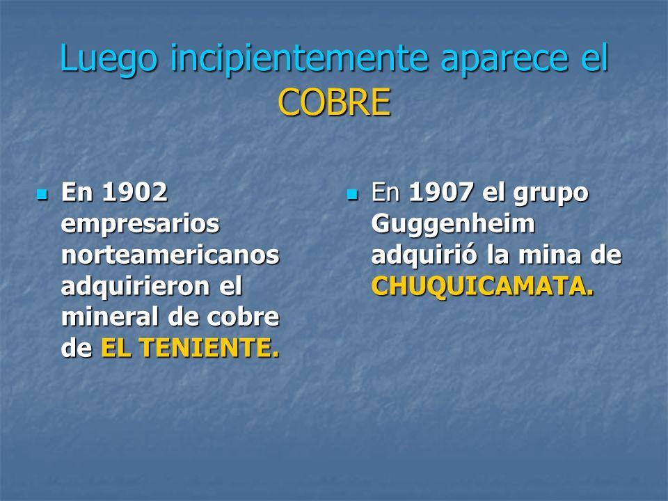 Luego incipientemente aparece el COBRE En 1902 empresarios norteamericanos adquirieron el mineral de cobre de EL TENIENTE. En 1902 empresarios norteam