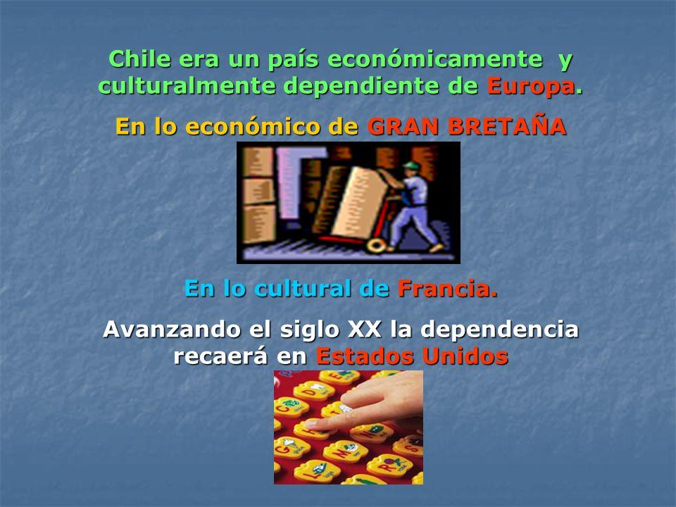 Chile era un país económicamente y culturalmente dependiente de Europa. En lo económico de GRAN BRETAÑA En lo cultural de Francia. Avanzando el siglo