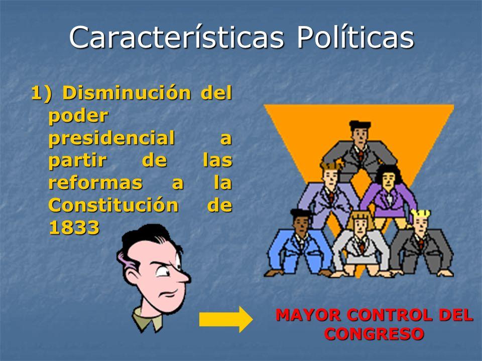 Características Políticas 1) Disminución del poder presidencial a partir de las reformas a la Constitución de 1833 MAYOR CONTROL DEL CONGRESO