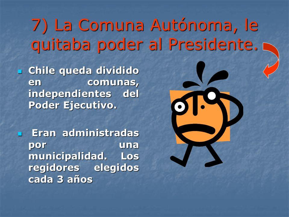 7) La Comuna Autónoma, le quitaba poder al Presidente. Chile queda dividido en comunas, independientes del Poder Ejecutivo. Chile queda dividido en co