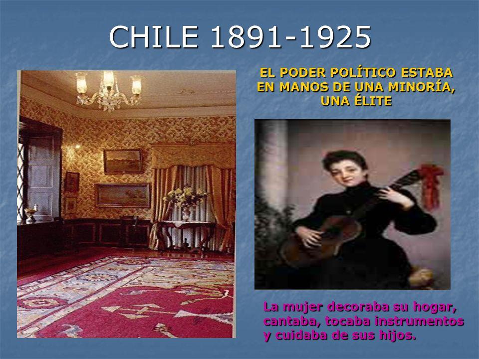 CHILE 1891-1925 EL PODER POLÍTICO ESTABA EN MANOS DE UNA MINORÍA, UNA ÉLITE La mujer decoraba su hogar, cantaba, tocaba instrumentos y cuidaba de sus