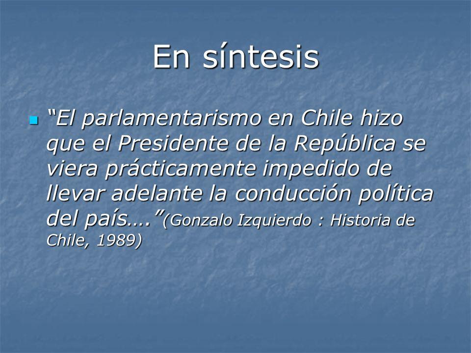 En síntesis El parlamentarismo en Chile hizo que el Presidente de la República se viera prácticamente impedido de llevar adelante la conducción políti