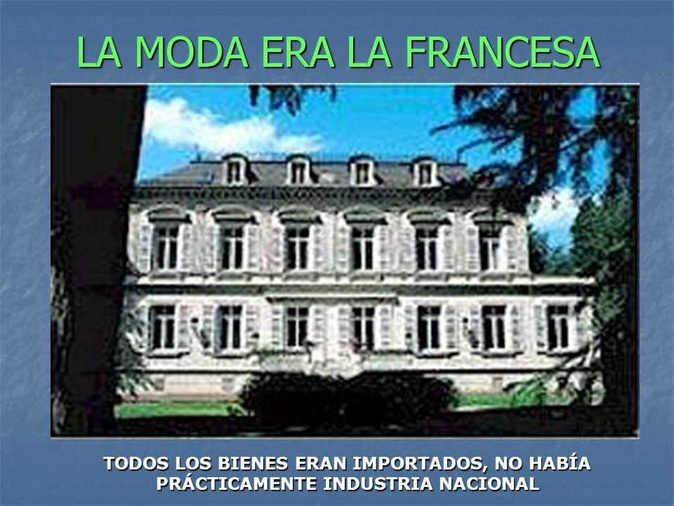 LA MODA ERA LA FRANCESA TODOS LOS BIENES ERAN IMPORTADOS, NO HABÍA PRÁCTICAMENTE INDUSTRIA NACIONAL