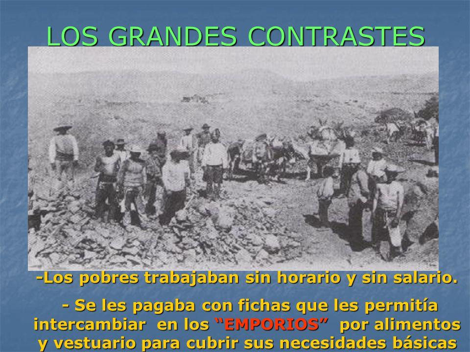 LOS GRANDES CONTRASTES -Los pobres trabajaban sin horario y sin salario. - Se les pagaba con fichas que les permitía intercambiar en los EMPORIOS por