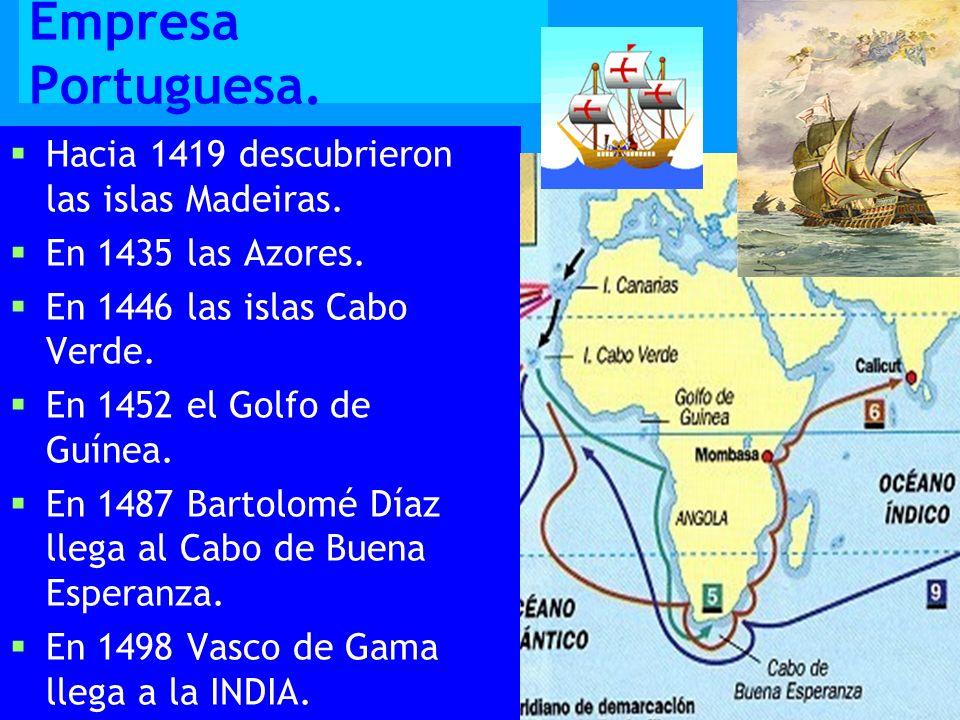Empresa Portuguesa. Hacia 1419 descubrieron las islas Madeiras. En 1435 las Azores. En 1446 las islas Cabo Verde. En 1452 el Golfo de Guínea. En 1487