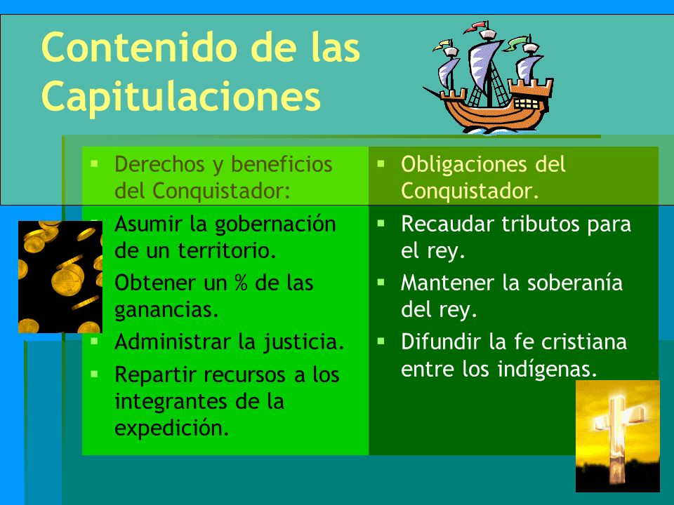 Contenido de las Capitulaciones Derechos y beneficios del Conquistador: Asumir la gobernación de un territorio. Obtener un % de las ganancias. Adminis