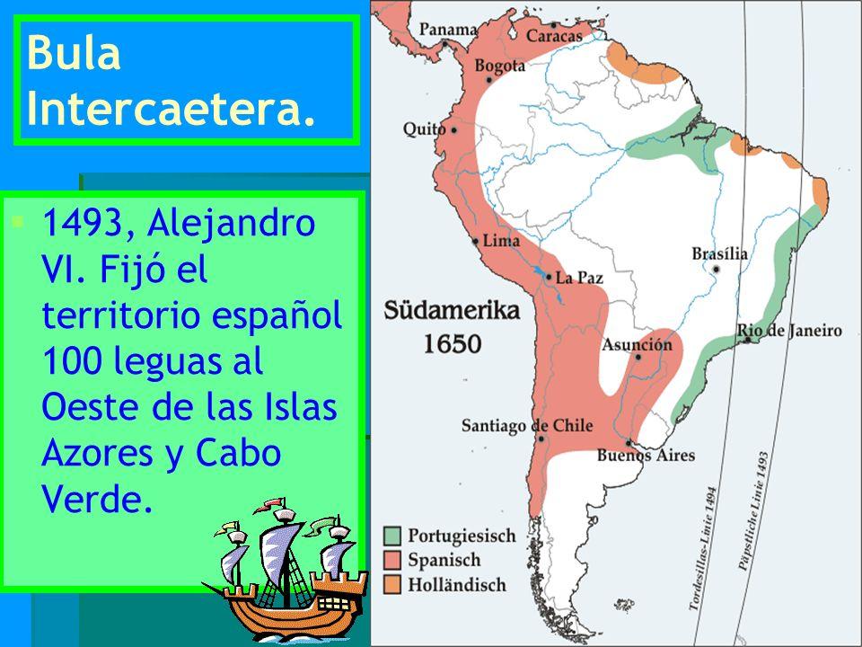 Bula Intercaetera. 1493, Alejandro VI. Fijó el territorio español 100 leguas al Oeste de las Islas Azores y Cabo Verde.