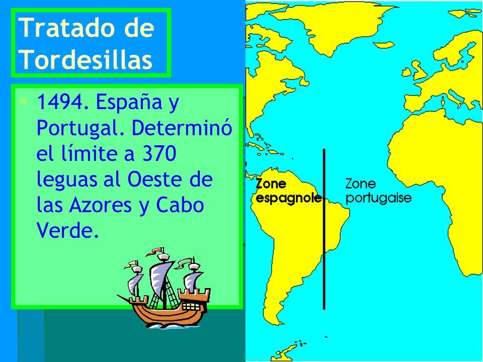 Tratado de Tordesillas 1494. España y Portugal. Determinó el límite a 370 leguas al Oeste de las Azores y Cabo Verde.