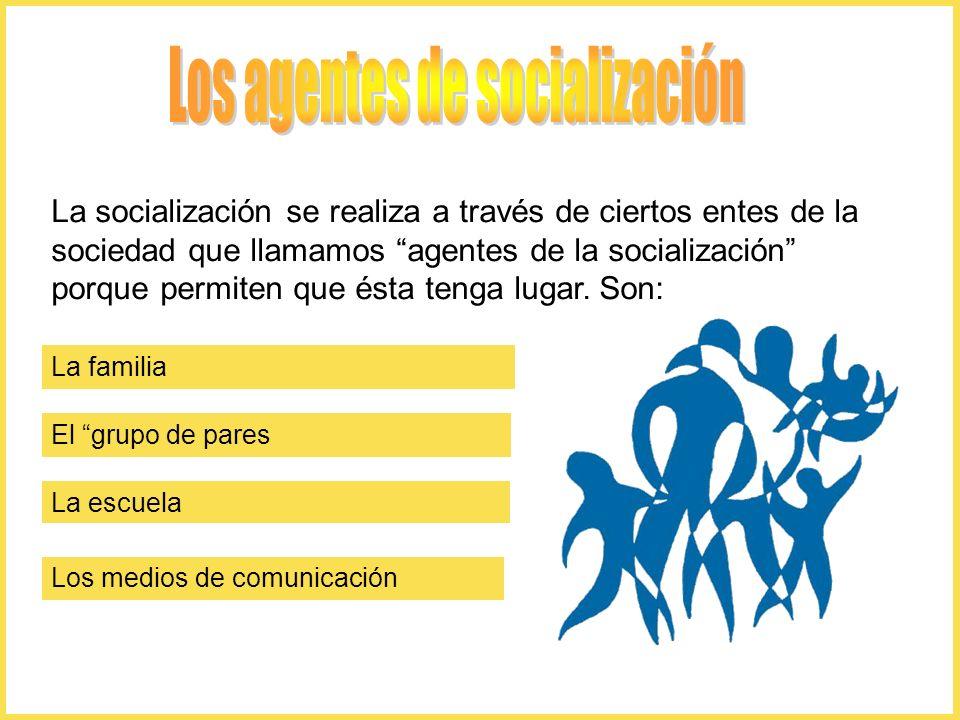 La socialización se realiza a través de ciertos entes de la sociedad que llamamos agentes de la socialización porque permiten que ésta tenga lugar. So