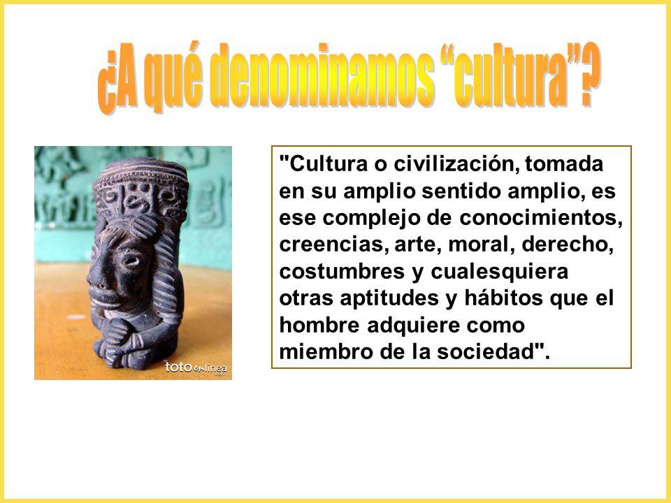 Cultura o civilización, tomada en su amplio sentido amplio, es ese complejo de conocimientos, creencias, arte, moral, derecho, costumbres y cualesquiera otras aptitudes y hábitos que el hombre adquiere como miembro de la sociedad .