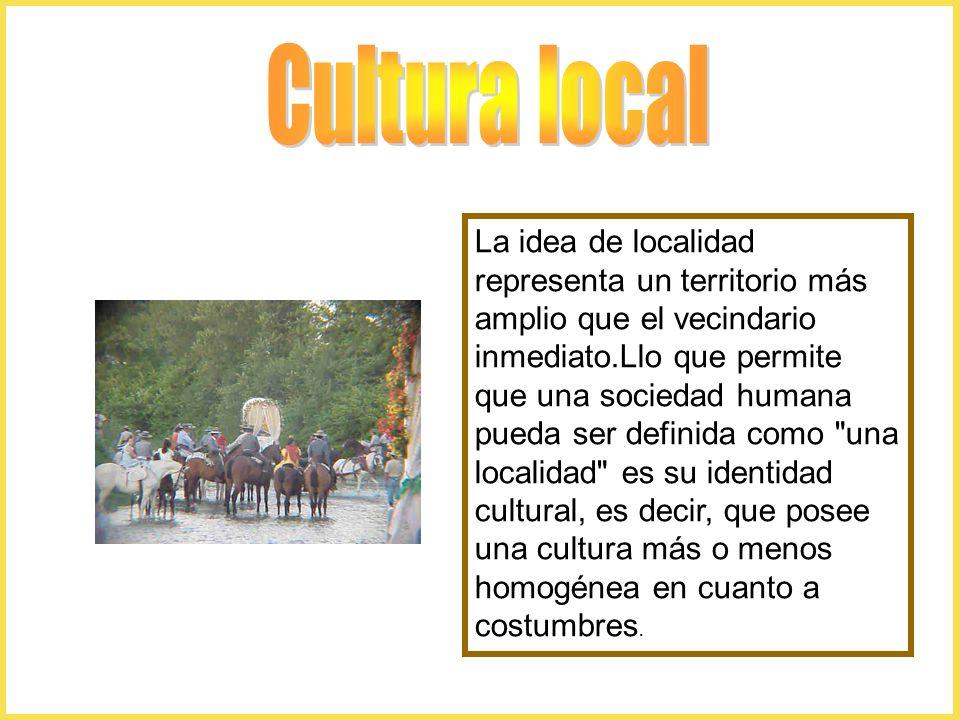 La idea de localidad representa un territorio más amplio que el vecindario inmediato.Llo que permite que una sociedad humana pueda ser definida como una localidad es su identidad cultural, es decir, que posee una cultura más o menos homogénea en cuanto a costumbres.