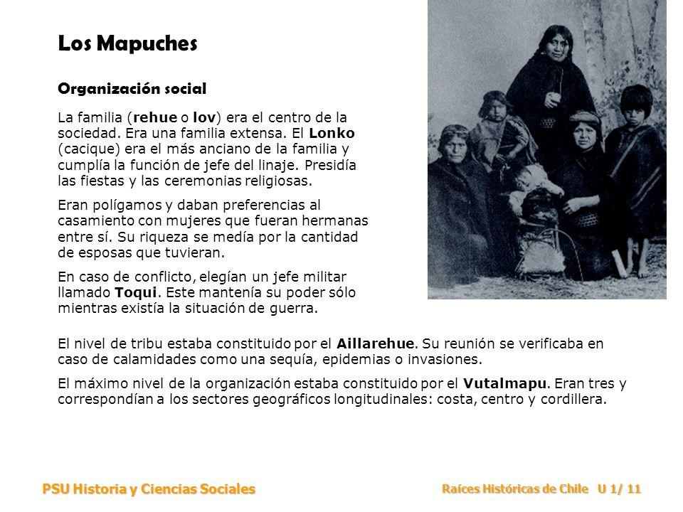 PSU Historia y Ciencias Sociales Raíces Históricas de Chile U 1/ 11 Los Mapuches Organización social La familia (rehue o lov) era el centro de la soci