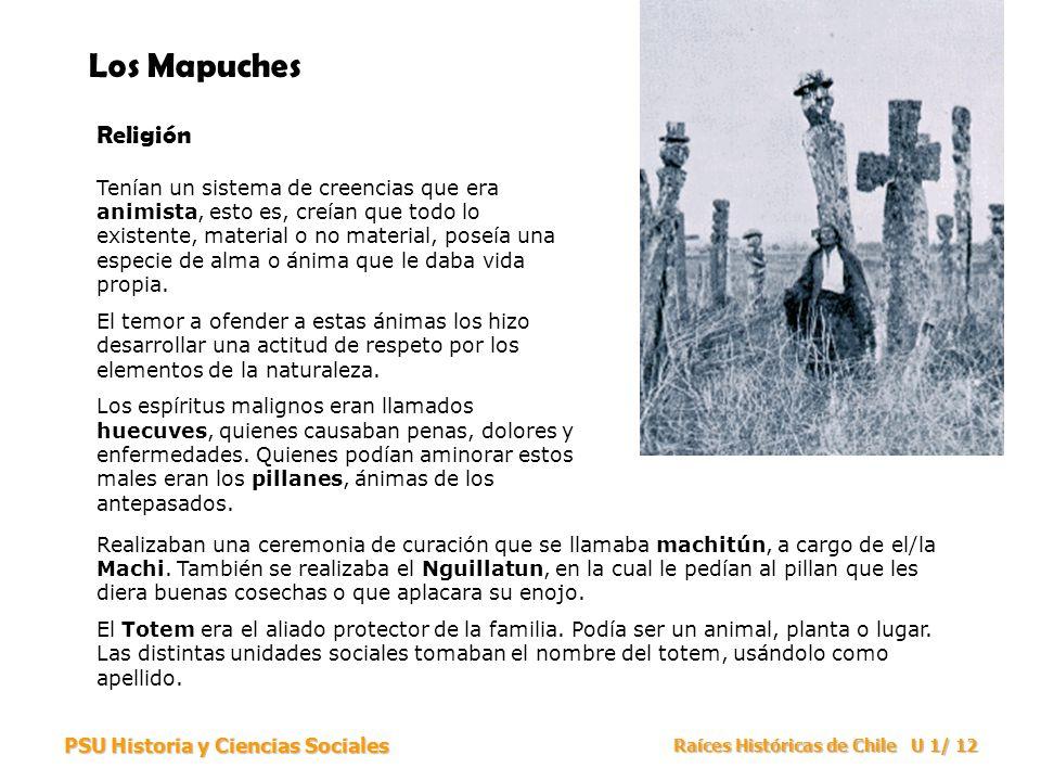 PSU Historia y Ciencias Sociales Raíces Históricas de Chile U 1/ 12 Los Mapuches Religión Tenían un sistema de creencias que era animista, esto es, cr