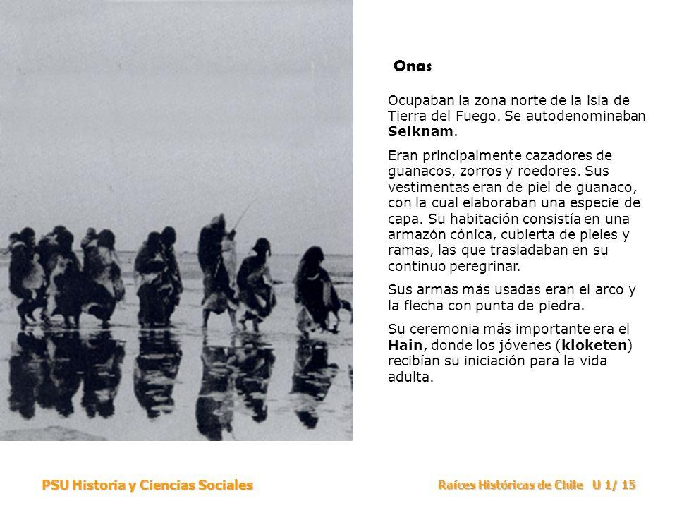 PSU Historia y Ciencias Sociales Raíces Históricas de Chile U 1/ 15 Ocupaban la zona norte de la isla de Tierra del Fuego. Se autodenominaban Selknam.