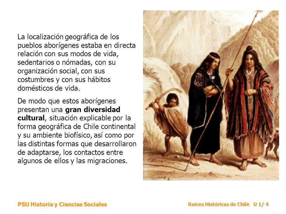 PSU Historia y Ciencias Sociales Raíces Históricas de Chile U 1/ 4 La localización geográfica de los pueblos aborígenes estaba en directa relación con