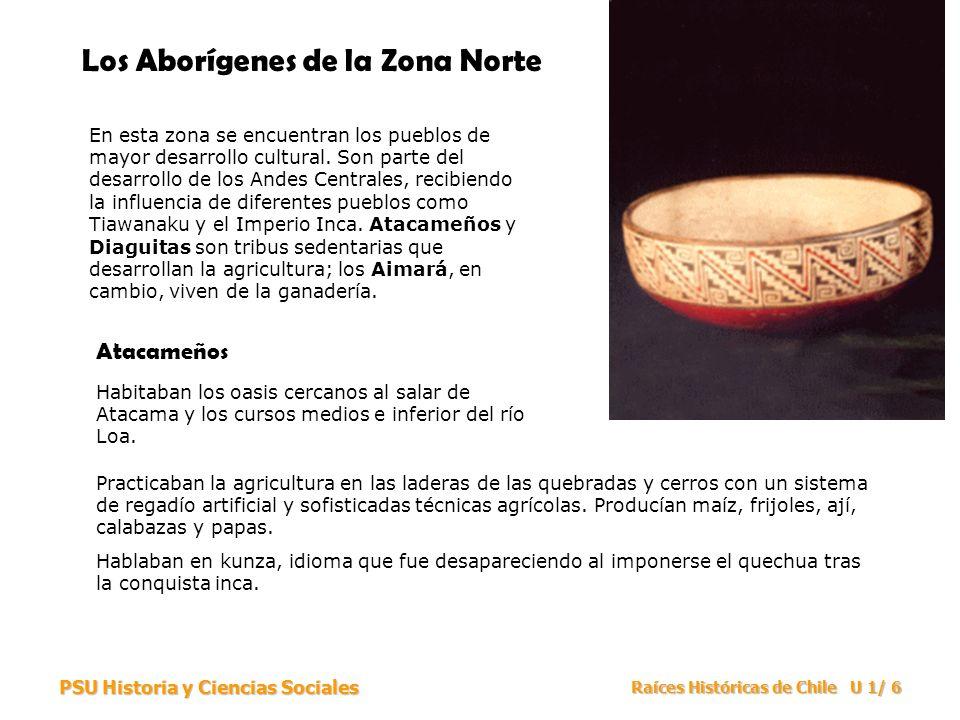 PSU Historia y Ciencias Sociales Raíces Históricas de Chile U 1/ 7 Los Aborígenes de la Zona Norte Los Atacameños trabajaron metales como el oro, la plata y el cobre.