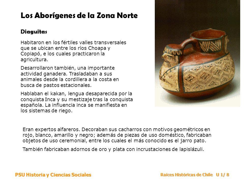 PSU Historia y Ciencias Sociales Raíces Históricas de Chile U 1/ 8 Los Aborígenes de la Zona Norte Diaguitas Habitaron en los fértiles valles transver