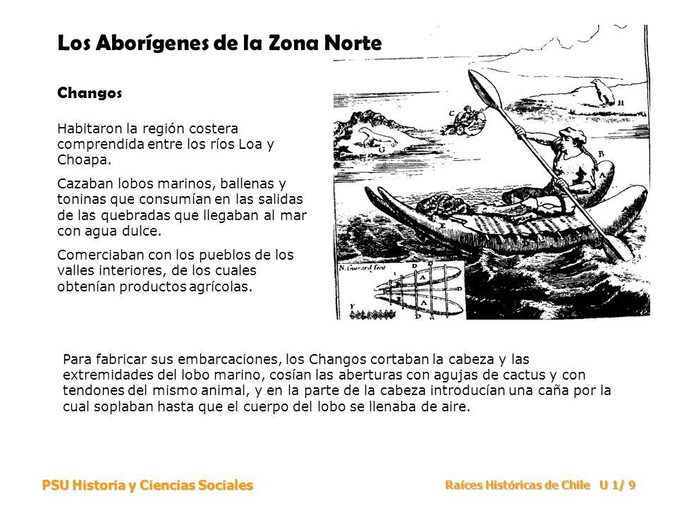 PSU Historia y Ciencias Sociales Raíces Históricas de Chile U 1/ 9 Los Aborígenes de la Zona Norte Changos Habitaron la región costera comprendida ent