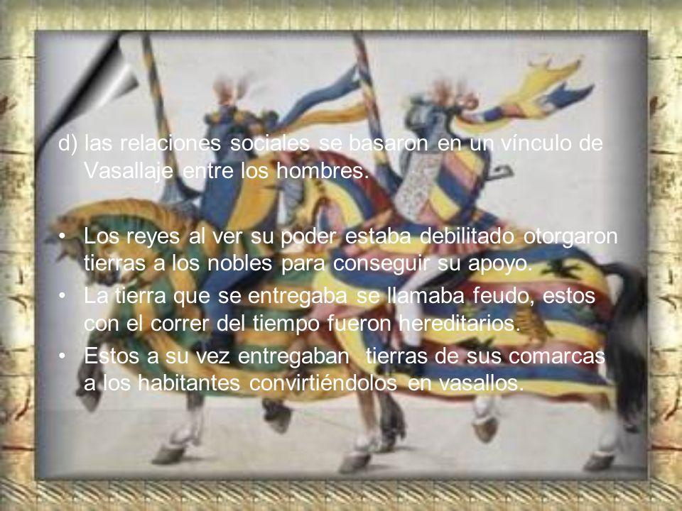 d) las relaciones sociales se basaron en un vínculo de Vasallaje entre los hombres. Los reyes al ver su poder estaba debilitado otorgaron tierras a lo