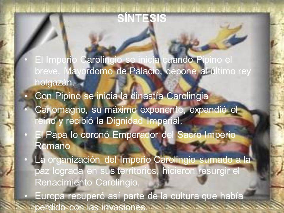SÍNTESIS El Imperio Carolingio se inicia cuando Pipino el breve, Mayordomo de Palacio, depone al último rey holgazán. Con Pipino se inicia la dinastía