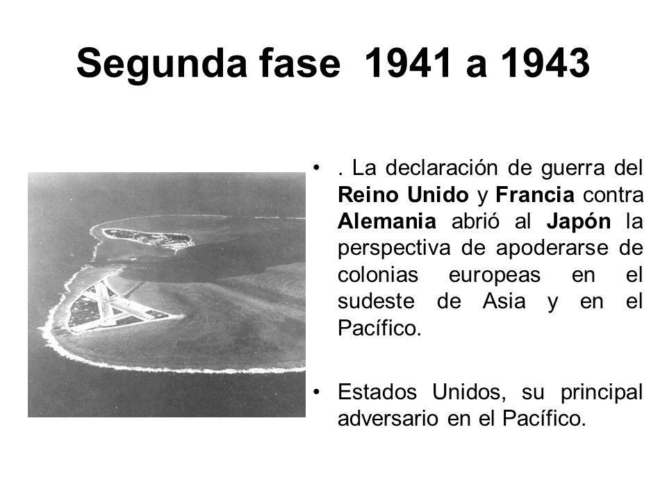 Segunda fase 1941 a 1943. La declaración de guerra del Reino Unido y Francia contra Alemania abrió al Japón la perspectiva de apoderarse de colonias e