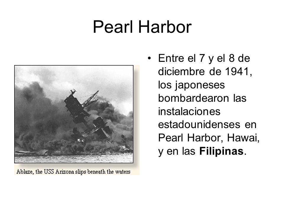 Pearl Harbor Entre el 7 y el 8 de diciembre de 1941, los japoneses bombardearon las instalaciones estadounidenses en Pearl Harbor, Hawai, y en las Fil
