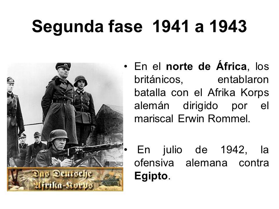 Segunda fase 1941 a 1943 En el norte de África, los británicos, entablaron batalla con el Afrika Korps alemán dirigido por el mariscal Erwin Rommel. E