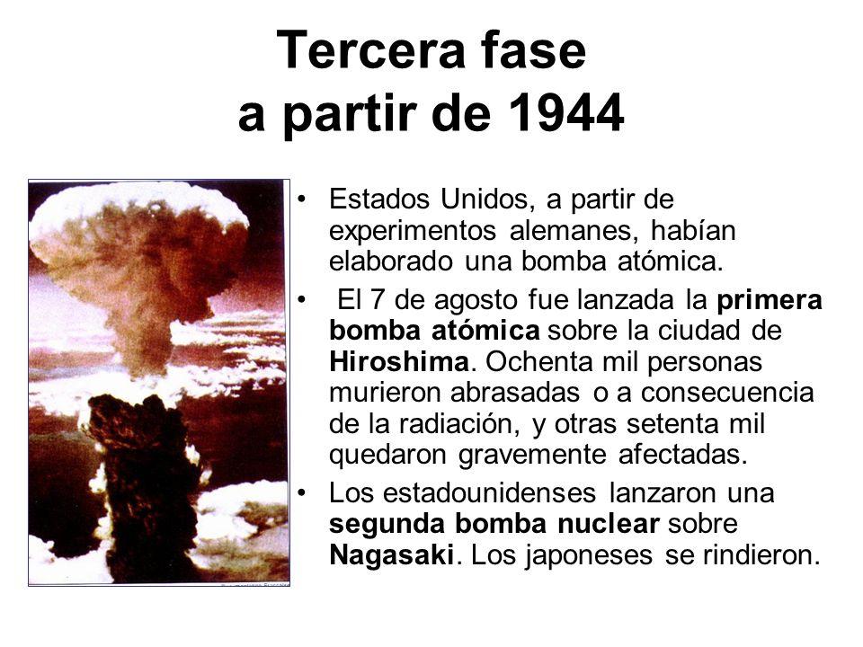 Tercera fase a partir de 1944 Estados Unidos, a partir de experimentos alemanes, habían elaborado una bomba atómica. El 7 de agosto fue lanzada la pri