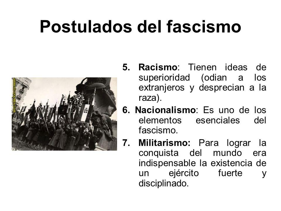 Postulados del fascismo 5. Racismo: Tienen ideas de superioridad (odian a los extranjeros y desprecian a la raza). 6. Nacionalismo: Es uno de los elem