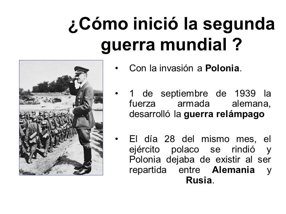 ¿Cómo inició la segunda guerra mundial ? Con la invasión a Polonia. 1 de septiembre de 1939 la fuerza armada alemana, desarrolló la guerra relámpago E