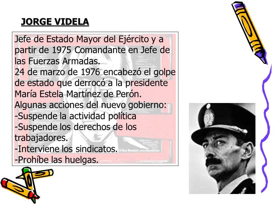 JORGE VIDELA Jefe de Estado Mayor del Ejército y a partir de 1975 Comandante en Jefe de las Fuerzas Armadas. 24 de marzo de 1976 encabezó el golpe de
