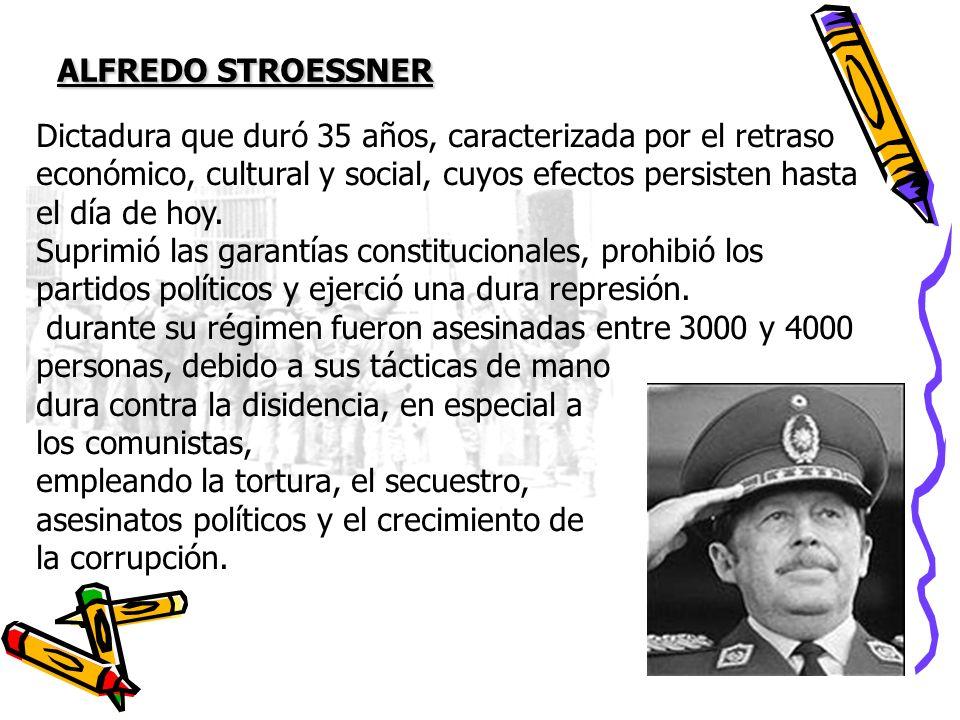 ALFREDO STROESSNER Dictadura que duró 35 años, caracterizada por el retraso económico, cultural y social, cuyos efectos persisten hasta el día de hoy.
