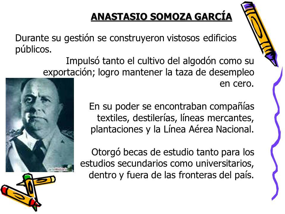 ANASTASIO SOMOZA GARCÍA Durante su gestión se construyeron vistosos edificios públicos. Impulsó tanto el cultivo del algodón como su exportación; logr