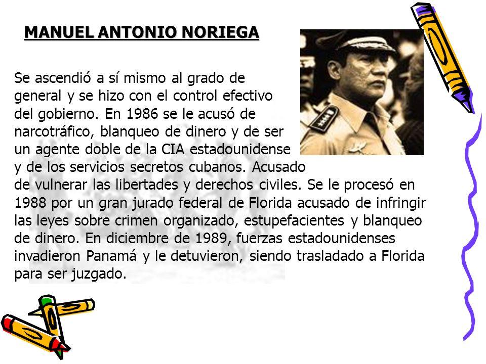 MANUEL ANTONIO NORIEGA Se ascendió a sí mismo al grado de general y se hizo con el control efectivo del gobierno. En 1986 se le acusó de narcotráfico,