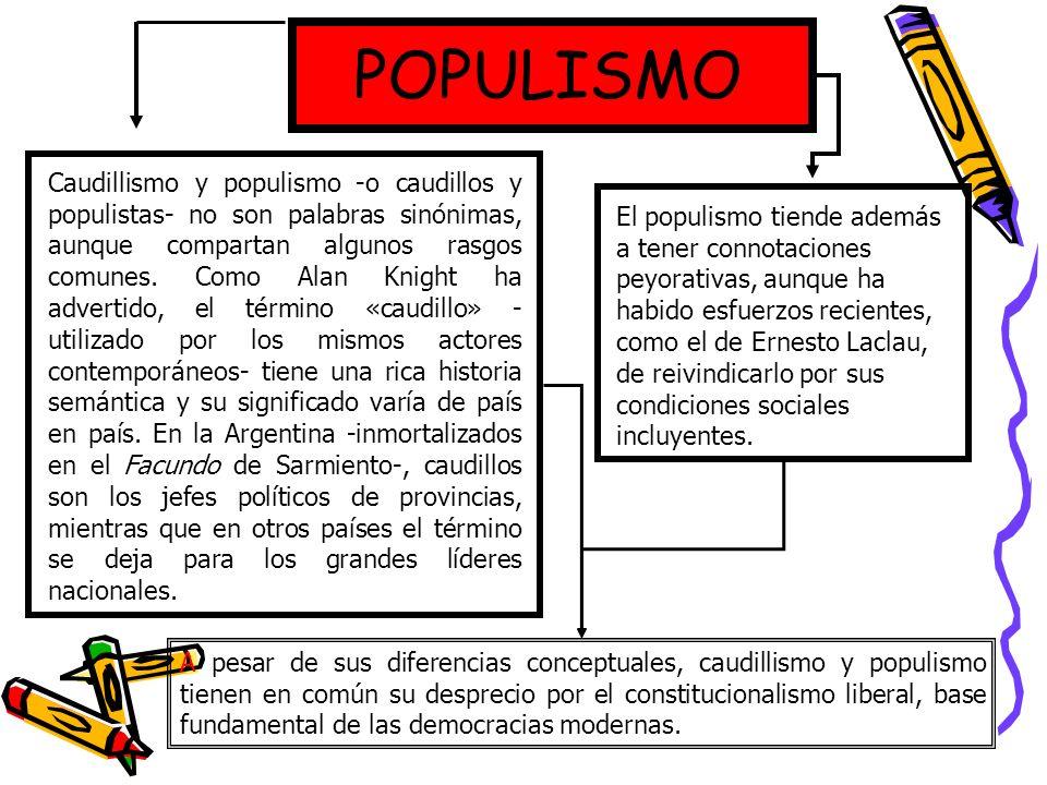 POPULISMO Caudillismo y populismo -o caudillos y populistas- no son palabras sinónimas, aunque compartan algunos rasgos comunes. Como Alan Knight ha a
