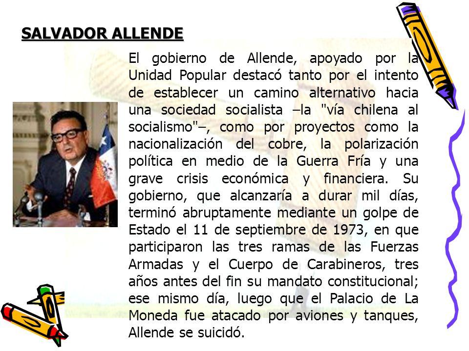 SALVADOR ALLENDE El gobierno de Allende, apoyado por la Unidad Popular destacó tanto por el intento de establecer un camino alternativo hacia una soci