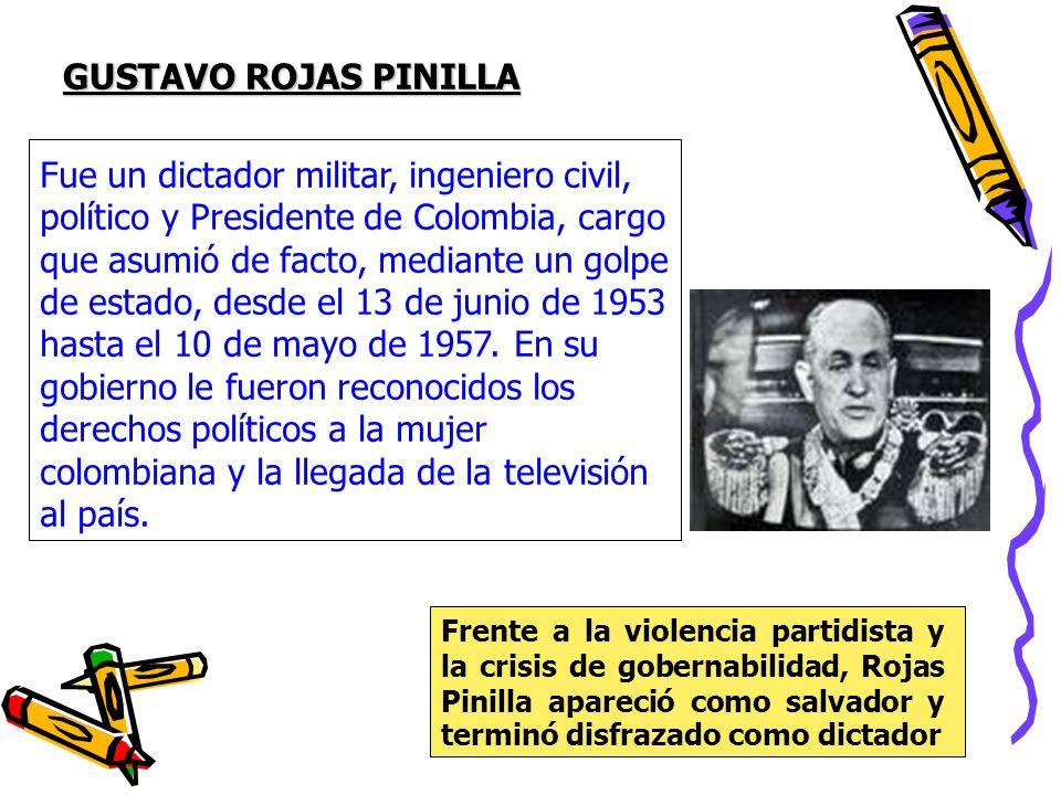 GUSTAVO ROJAS PINILLA Fue un dictador militar, ingeniero civil, político y Presidente de Colombia, cargo que asumió de facto, mediante un golpe de est