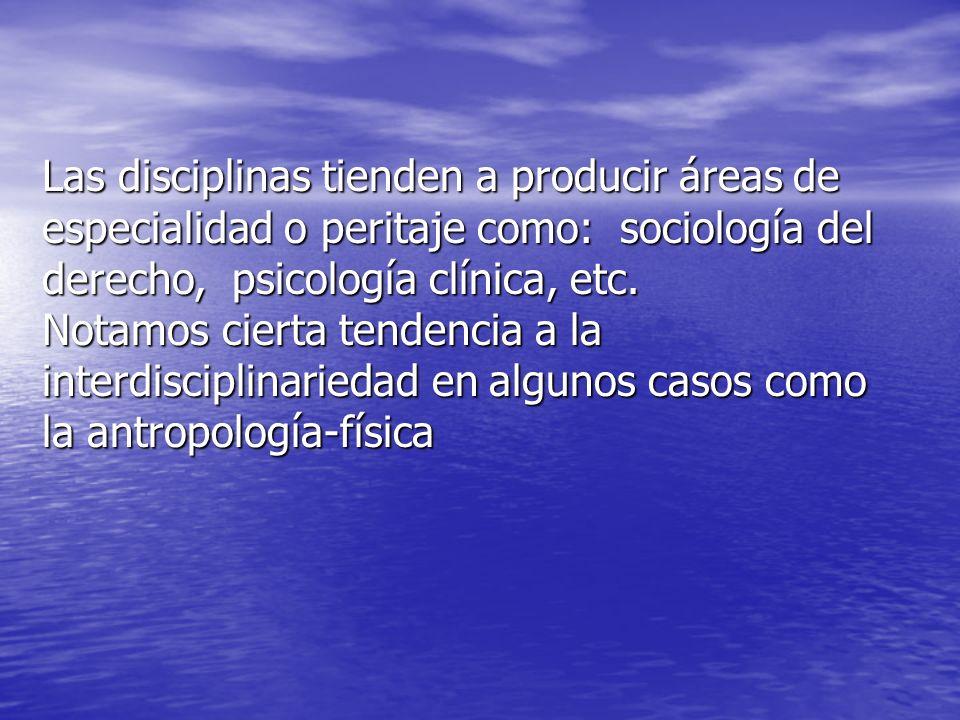 Las disciplinas tienden a producir áreas de especialidad o peritaje como: sociología del derecho, psicología clínica, etc. Notamos cierta tendencia a